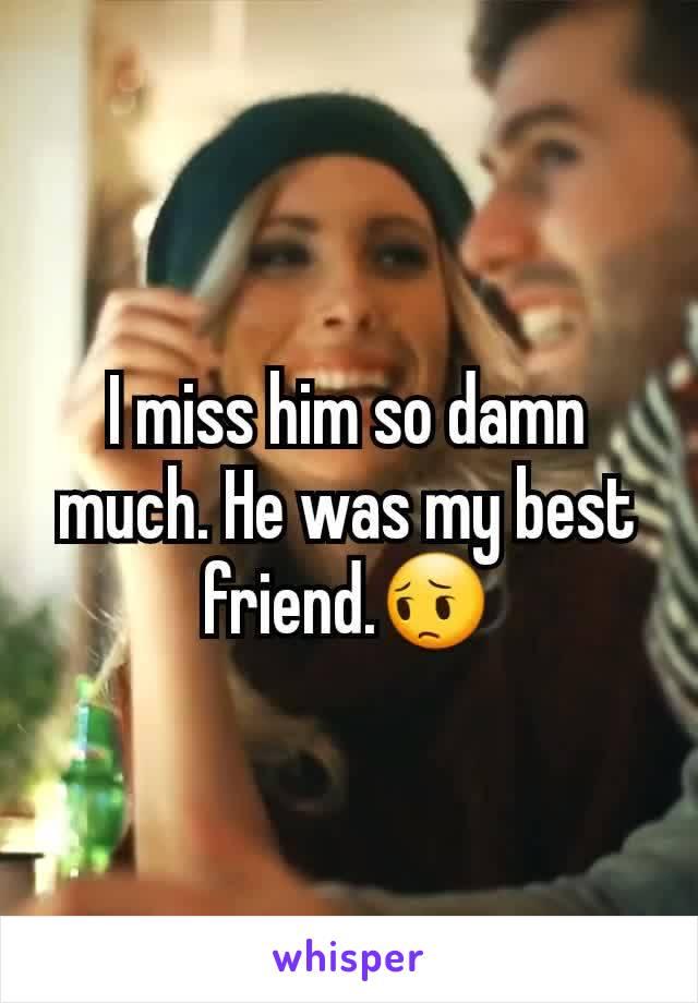 I miss him so damn much. He was my best friend.😔