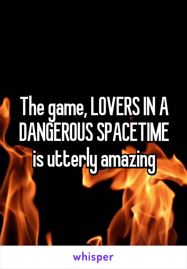 The game, LOVERS IN A DANGEROUS SPACETIME is utterly amazing