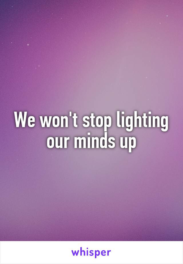 We won't stop lighting our minds up