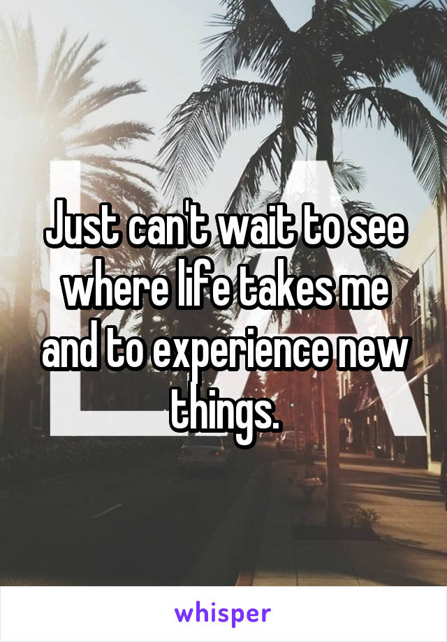 Just can't wait to see where life takes me and to experience new things.