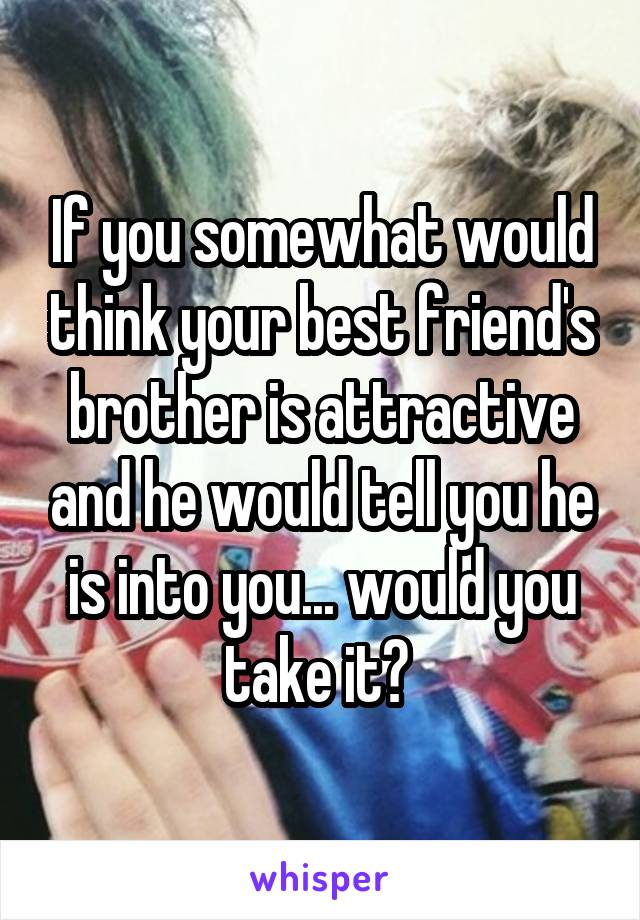 If you somewhat would think your best friend's brother is attractive and he would tell you he is into you... would you take it?