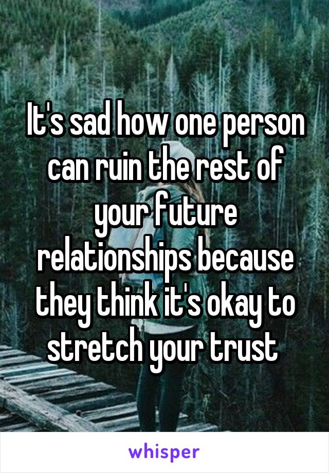 It's sad how one person can ruin the rest of your future relationships because they think it's okay to stretch your trust