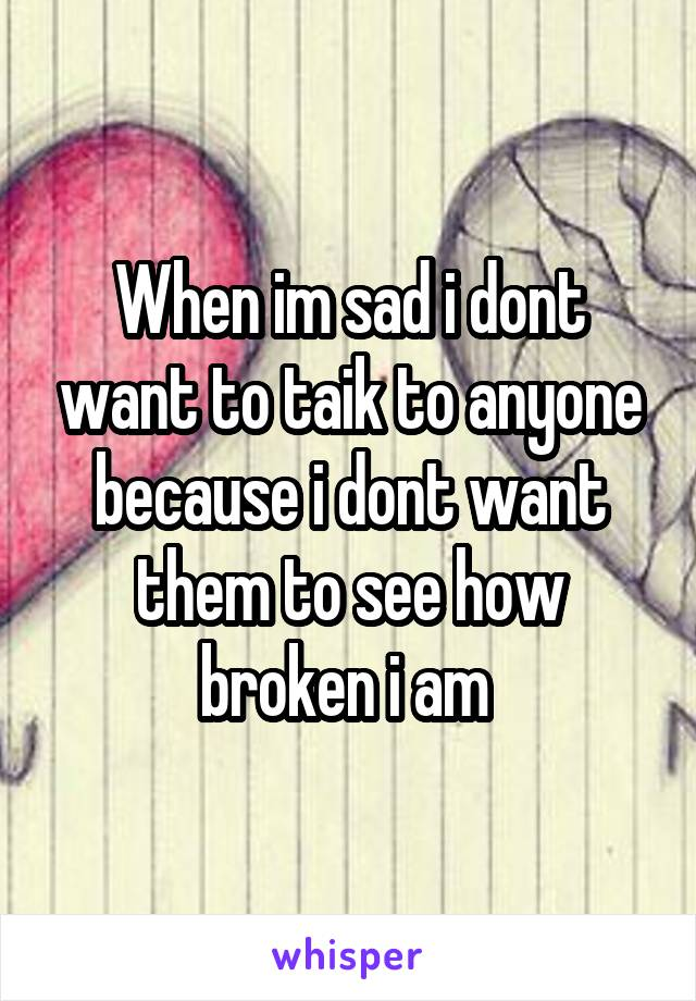 When im sad i dont want to taik to anyone because i dont want them to see how broken i am