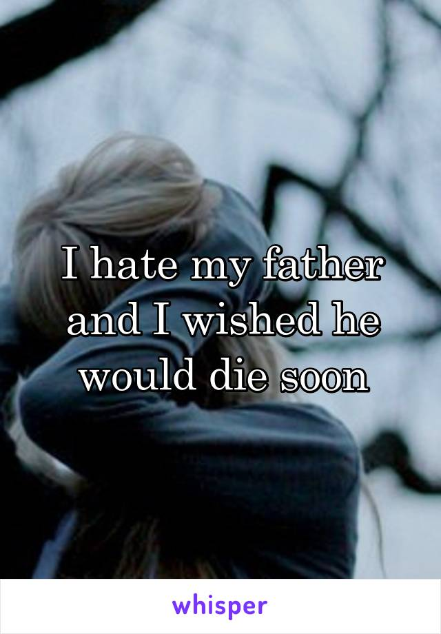 I hate my father and I wished he would die soon