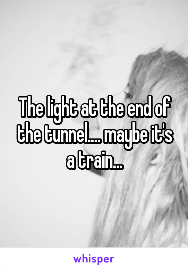 The light at the end of the tunnel.... maybe it's a train...