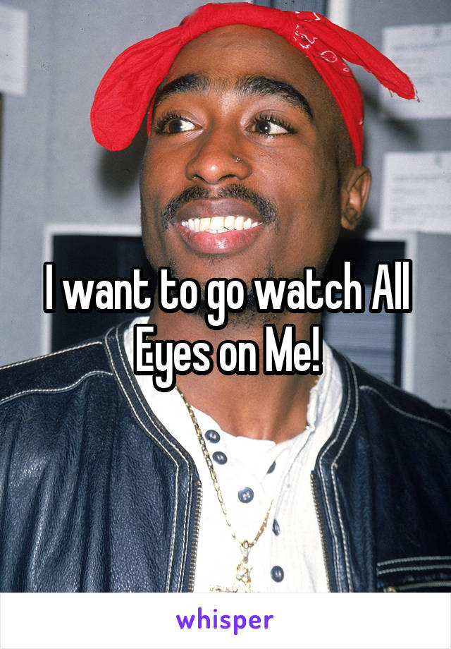 I want to go watch All Eyes on Me!