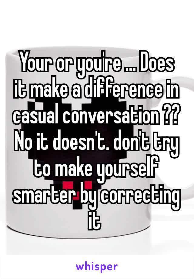 Your or you're ... Does it make a difference in casual conversation ?? No it doesn't. don't try to make yourself smarter by correcting it