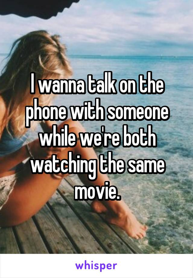 I wanna talk on the phone with someone while we're both watching the same movie.