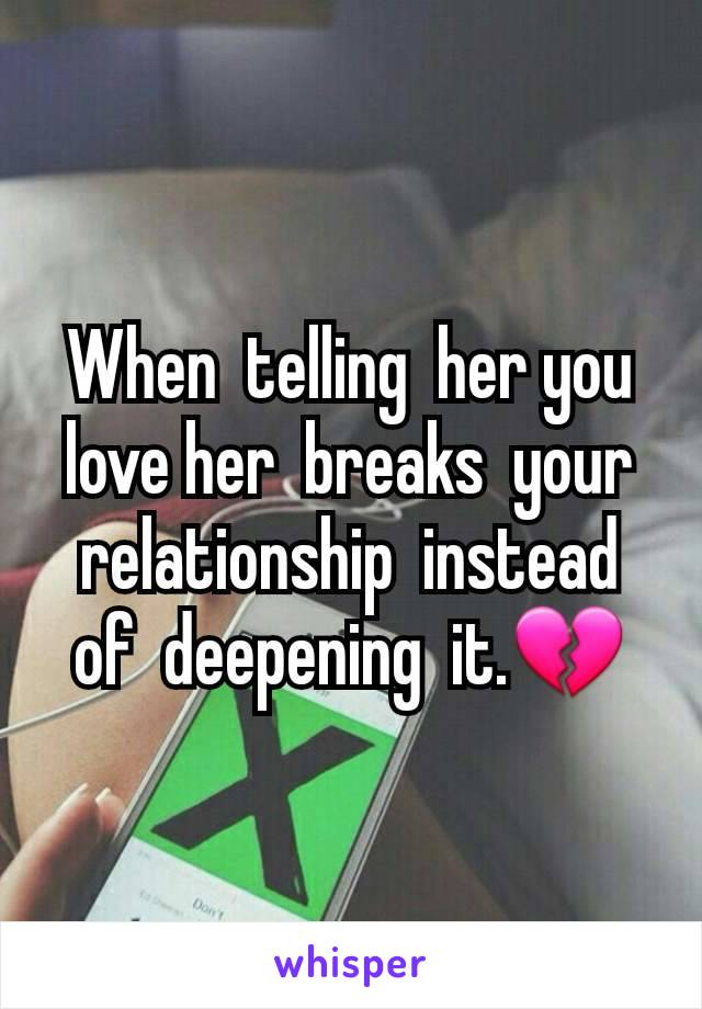 When  telling  her you love her  breaks  your  relationship  instead  of  deepening  it.💔