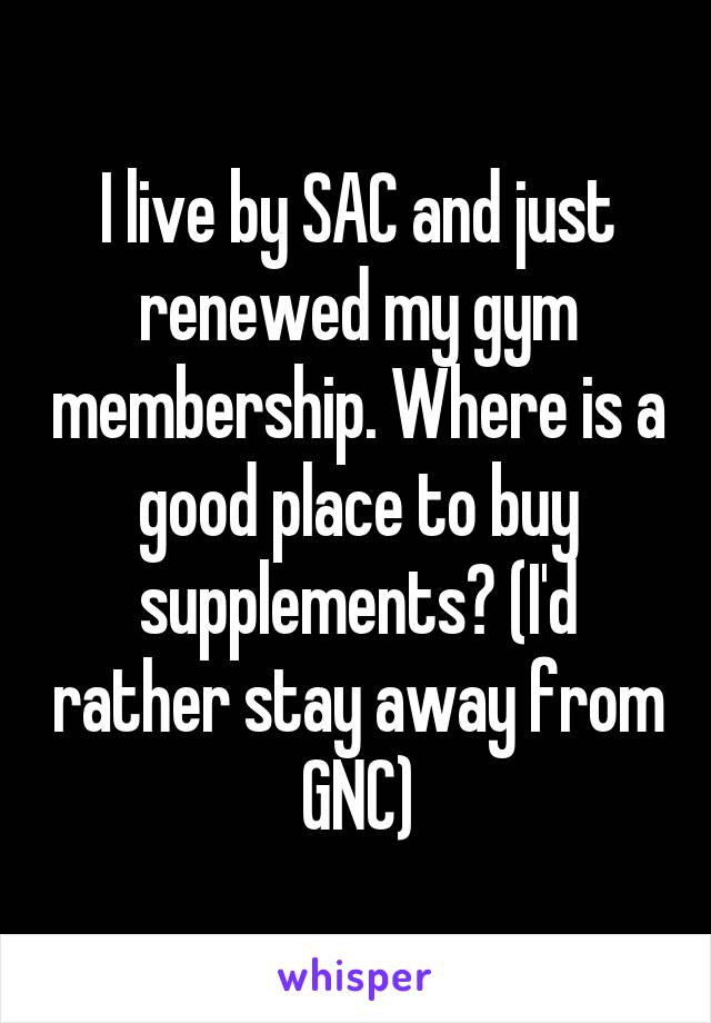 I live by SAC and just renewed my gym membership. Where is a good place to buy supplements? (I'd rather stay away from GNC)