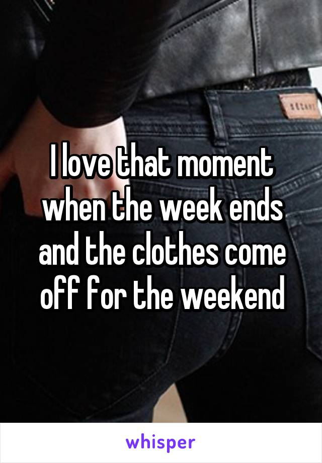I love that moment when the week ends and the clothes come off for the weekend