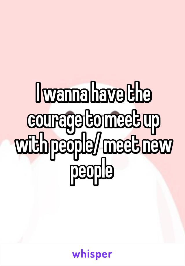 I wanna have the courage to meet up with people/ meet new people