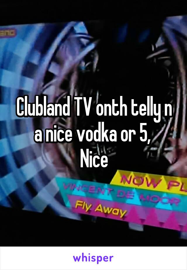 Clubland TV onth telly n a nice vodka or 5,  Nice