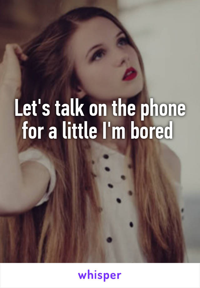 Let's talk on the phone for a little I'm bored