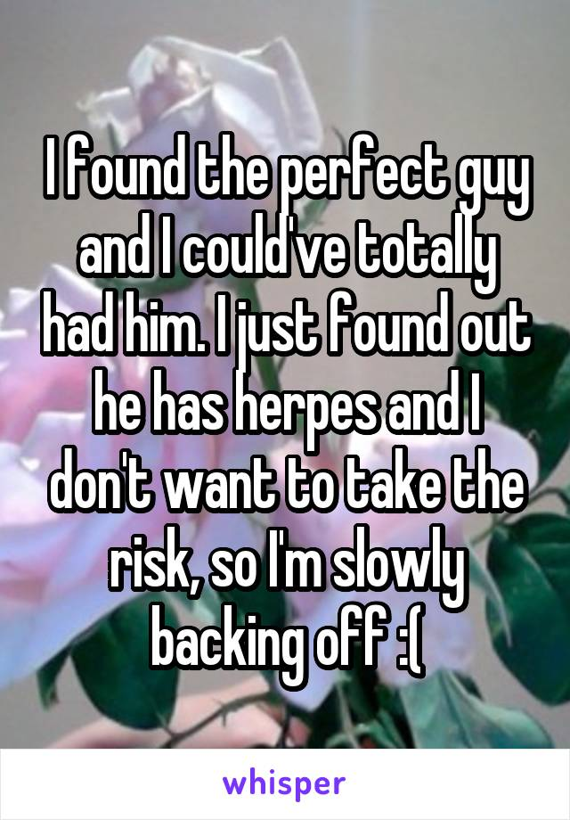 I found the perfect guy and I could've totally had him. I just found out he has herpes and I don't want to take the risk, so I'm slowly backing off :(