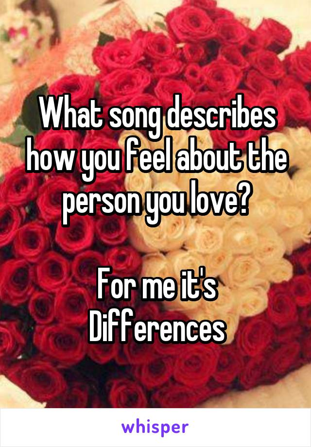 What song describes how you feel about the person you love?  For me it's Differences