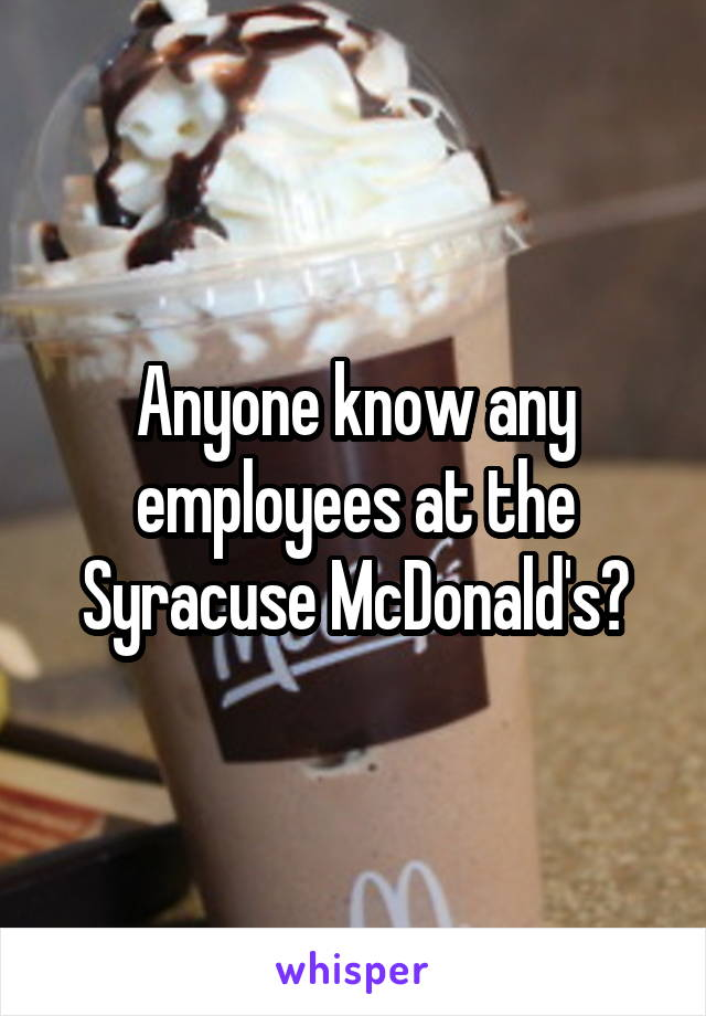 Anyone know any employees at the Syracuse McDonald's?