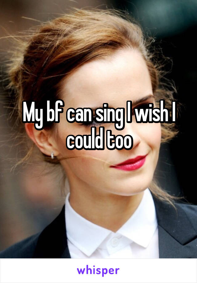 My bf can sing I wish I could too