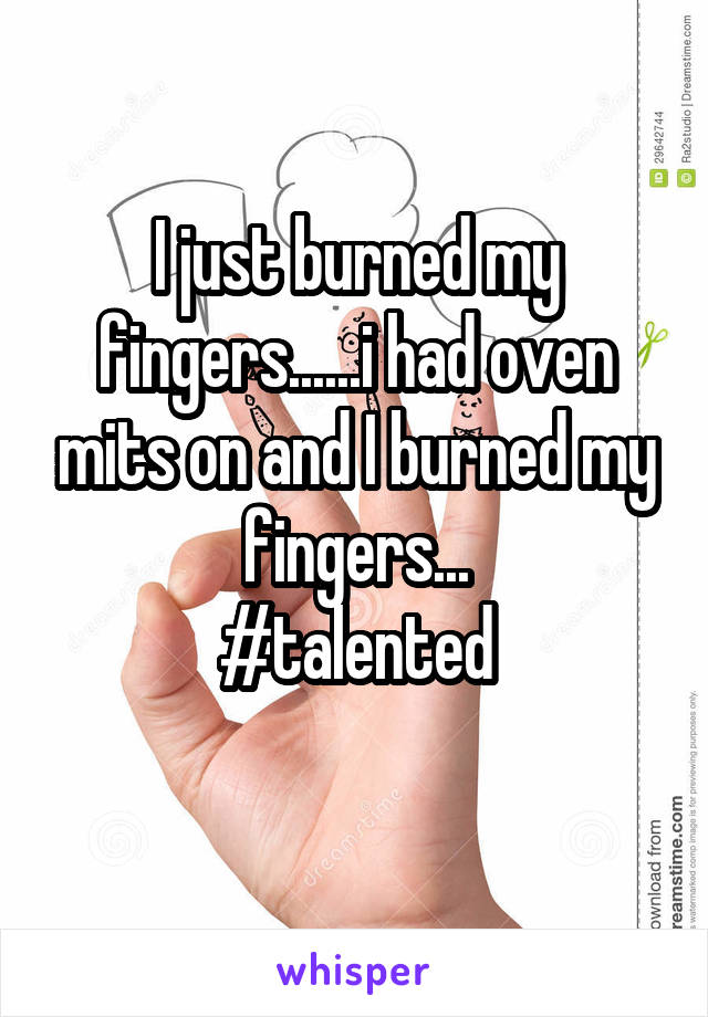 I just burned my fingers......i had oven mits on and I burned my fingers... #talented
