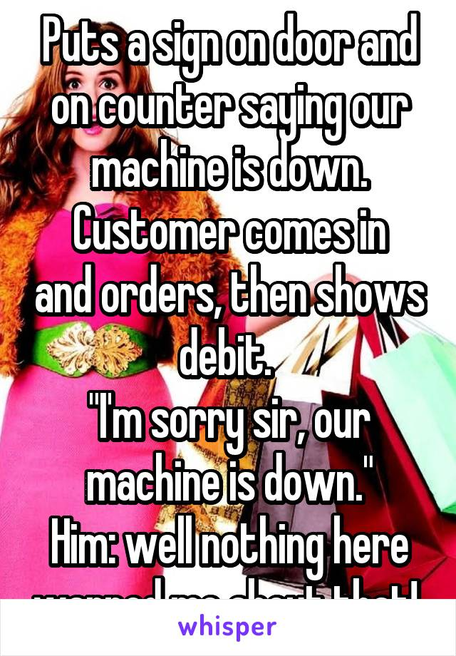 "Puts a sign on door and on counter saying our machine is down. Customer comes in and orders, then shows debit.  ""I'm sorry sir, our machine is down."" Him: well nothing here warned me about that!"