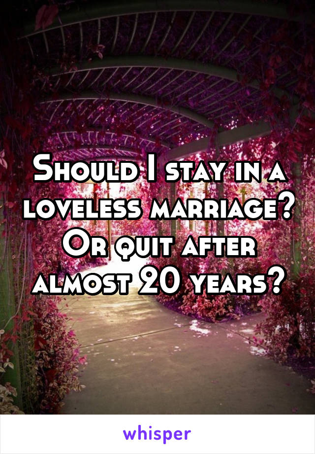 Should I stay in a loveless marriage? Or quit after almost 20 years?