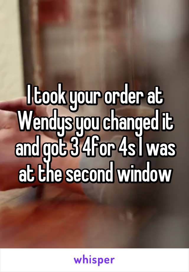 I took your order at Wendys you changed it and got 3 4for 4s I was at the second window