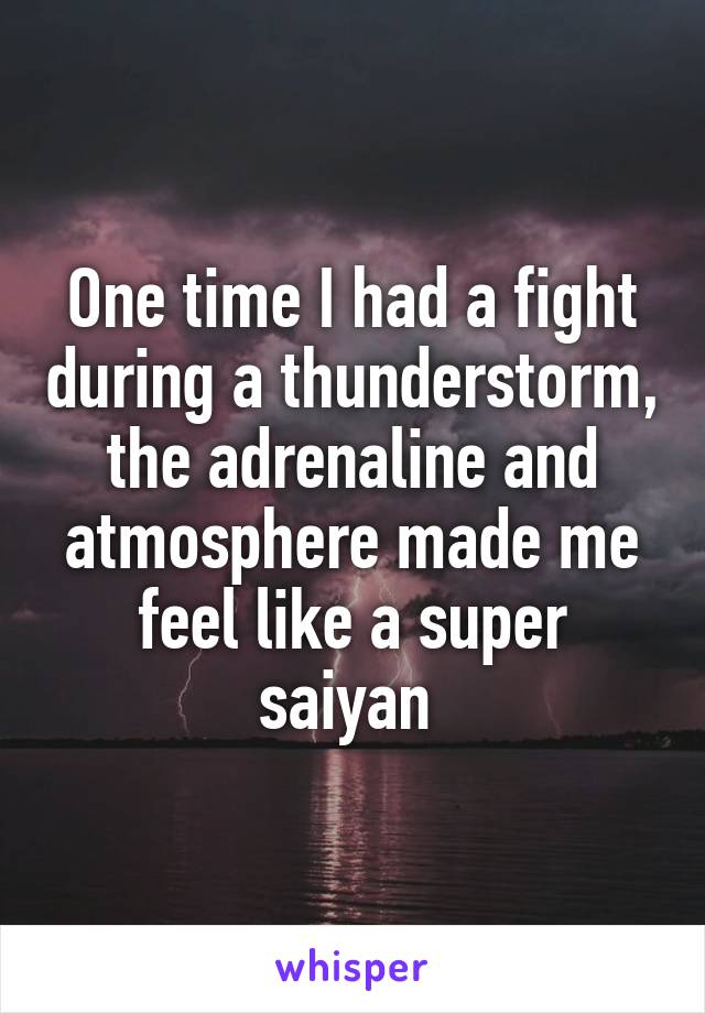 One time I had a fight during a thunderstorm, the adrenaline and atmosphere made me feel like a super saiyan
