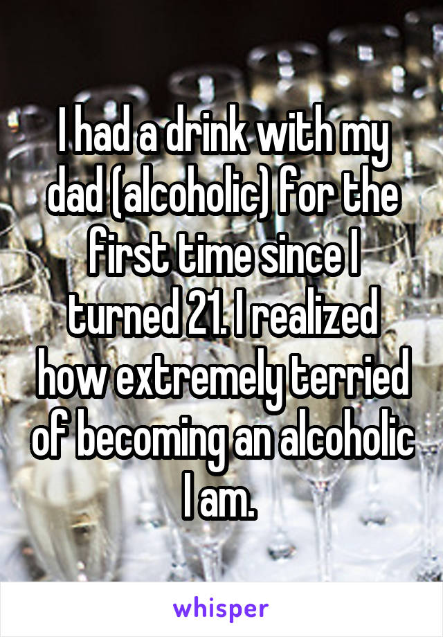 I had a drink with my dad (alcoholic) for the first time since I turned 21. I realized how extremely terried of becoming an alcoholic I am.