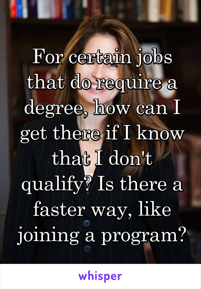 For certain jobs that do require a degree, how can I get there if I know that I don't qualify? Is there a faster way, like joining a program?