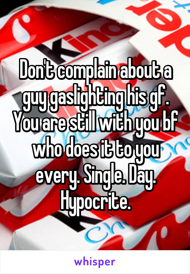 Don't complain about a guy gaslighting his gf. You are still with you bf who does it to you every. Single. Day. Hypocrite.