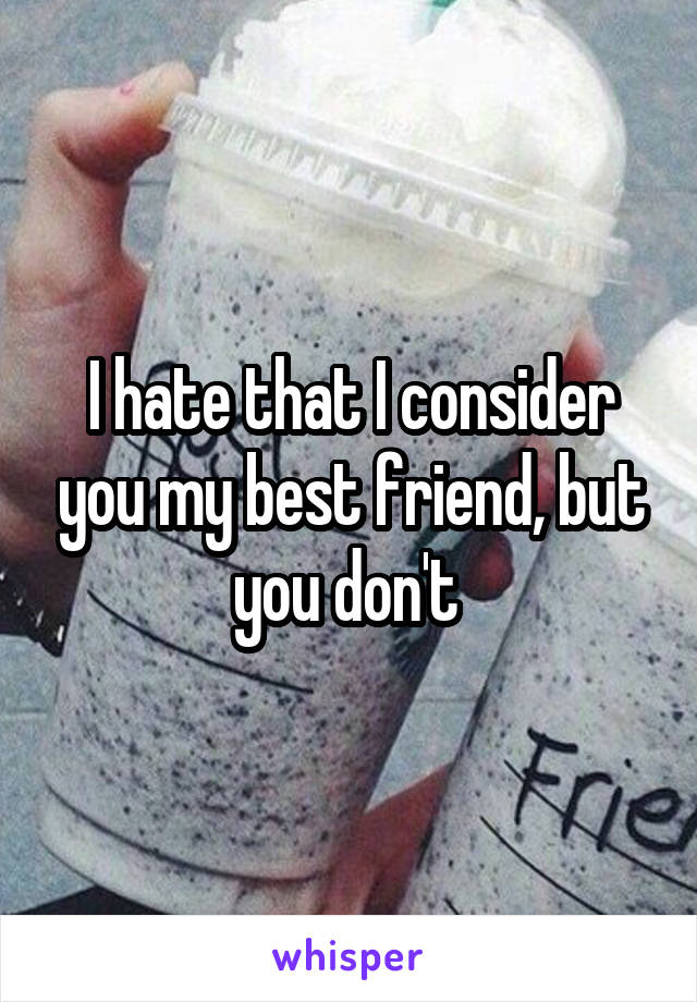 I hate that I consider you my best friend, but you don't