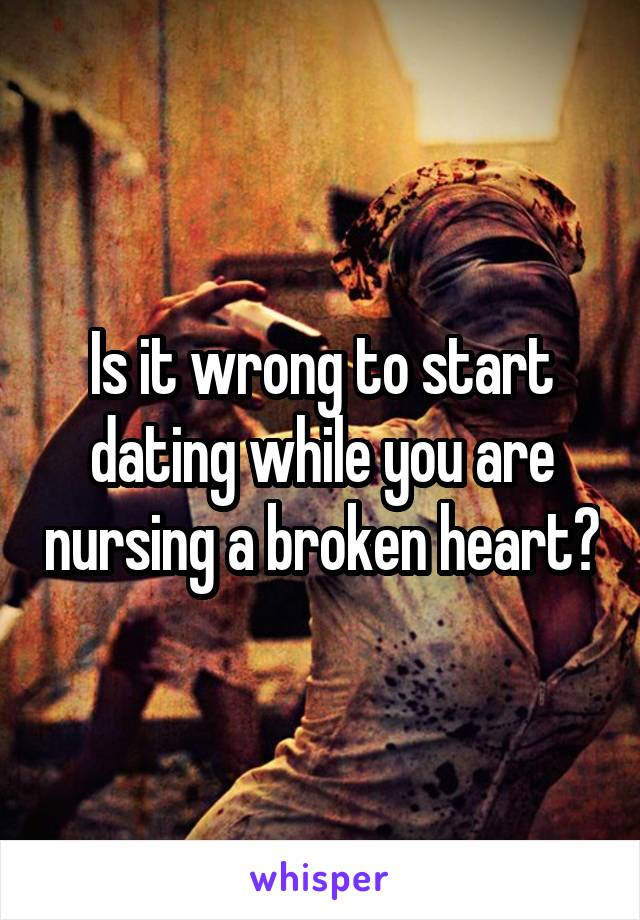 Is it wrong to start dating while you are nursing a broken heart?