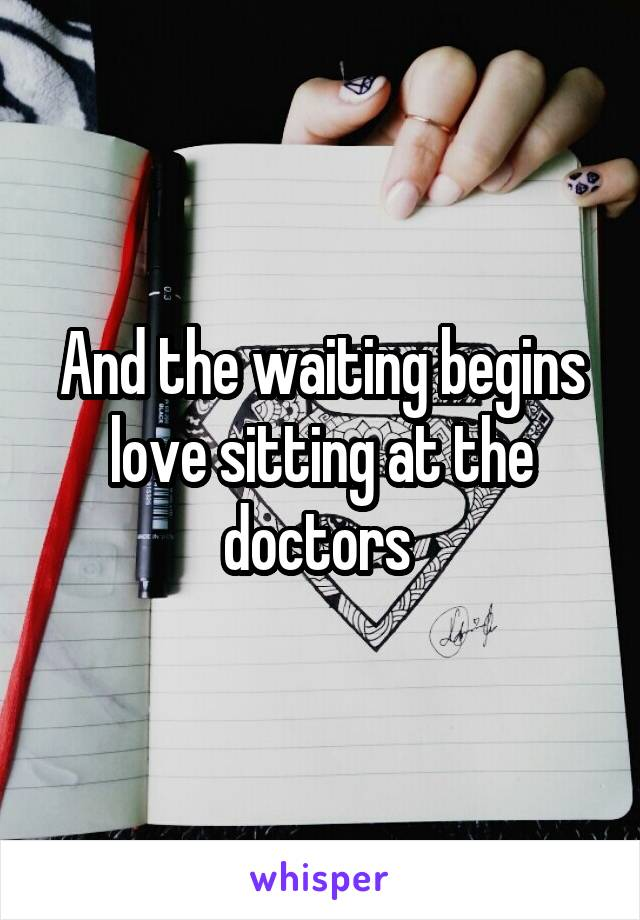 And the waiting begins love sitting at the doctors