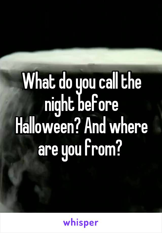 What do you call the night before Halloween? And where are you from?