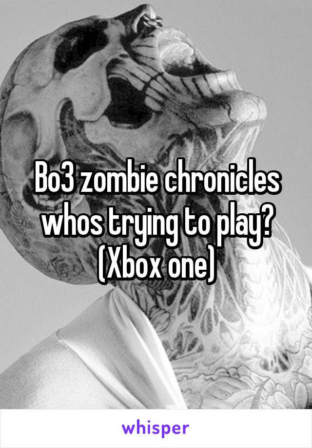 Bo3 zombie chronicles whos trying to play? (Xbox one)