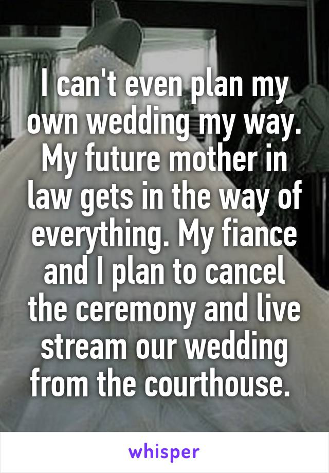 I can't even plan my own wedding my way. My future mother in law gets in the way of everything. My fiance and I plan to cancel the ceremony and live stream our wedding from the courthouse.