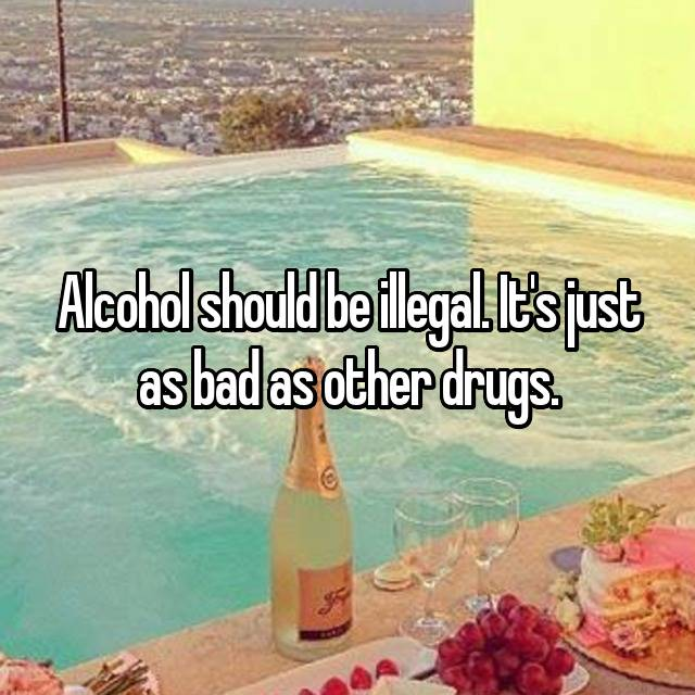 Alcohol should be illegal. It's just as bad as other drugs.