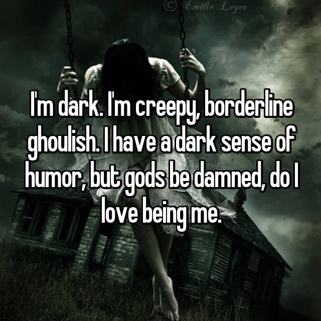 I'm dark. I'm creepy, borderline ghoulish. I have a dark sense of humor, but gods be damned, do I love being me.