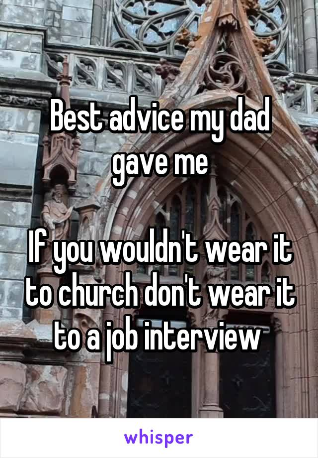 Best advice my dad gave me  If you wouldn't wear it to church don't wear it to a job interview
