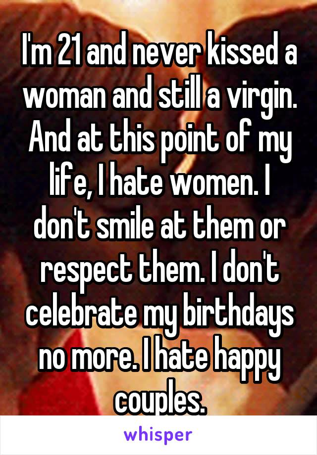 I'm 21 and never kissed a woman and still a virgin. And at this point of my life, I hate women. I don't smile at them or respect them. I don't celebrate my birthdays no more. I hate happy couples.