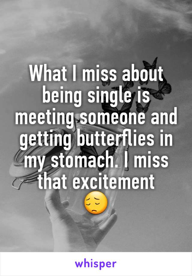What I miss about being single is meeting someone and getting butterflies in my stomach. I miss that excitement 😔