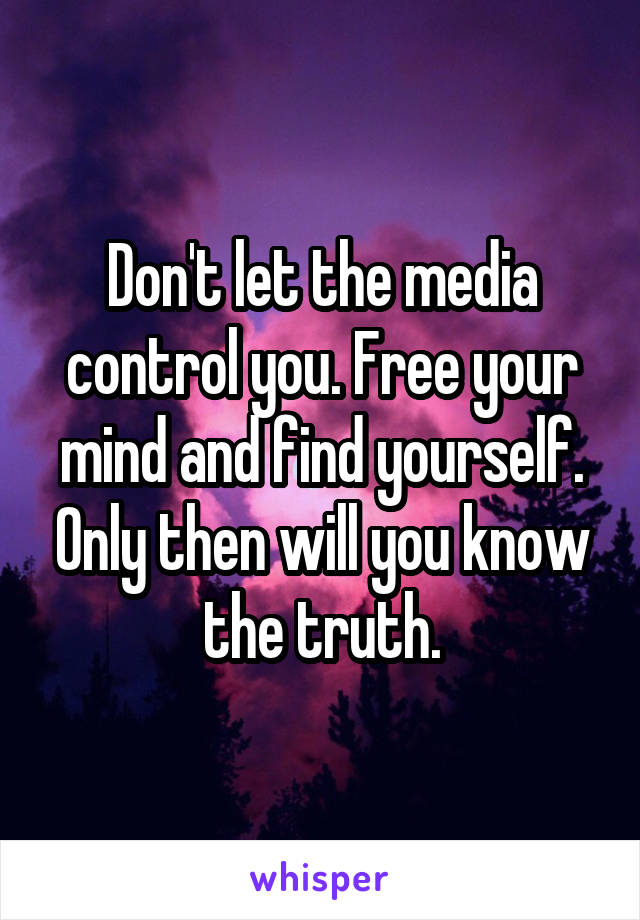 Don't let the media control you. Free your mind and find yourself. Only then will you know the truth.