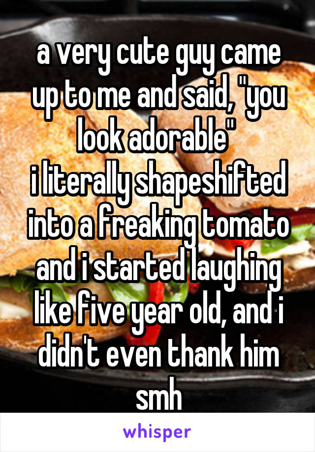"""a very cute guy came up to me and said, """"you look adorable""""  i literally shapeshifted into a freaking tomato and i started laughing like five year old, and i didn't even thank him smh"""
