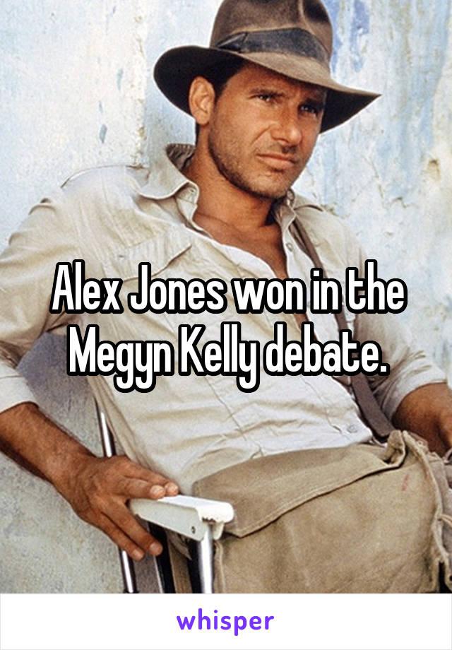Alex Jones won in the Megyn Kelly debate.
