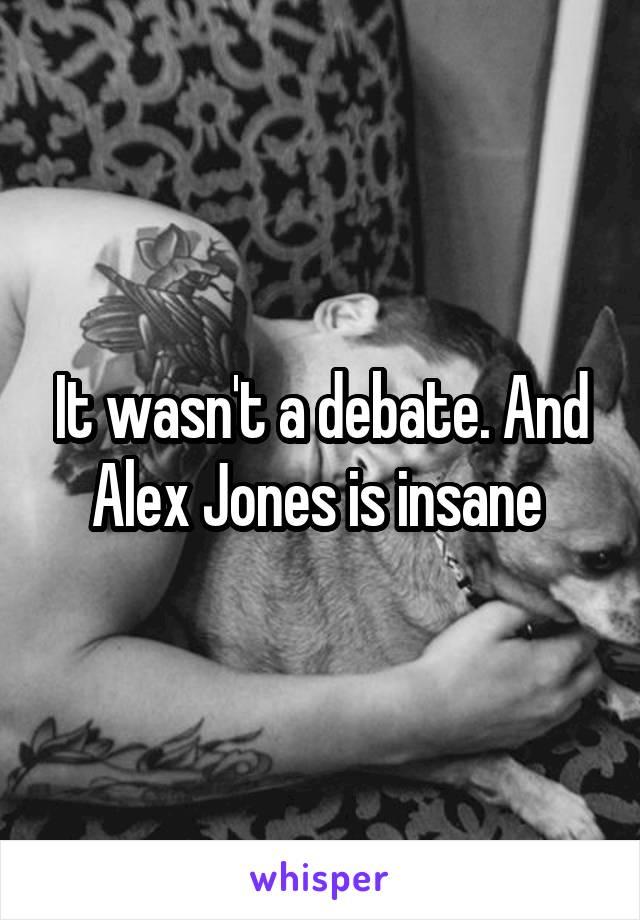 It wasn't a debate. And Alex Jones is insane