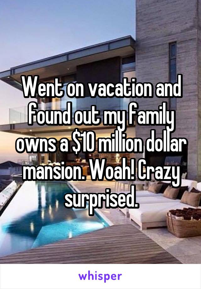 Went on vacation and found out my family owns a $10 million dollar mansion. Woah! Crazy surprised.