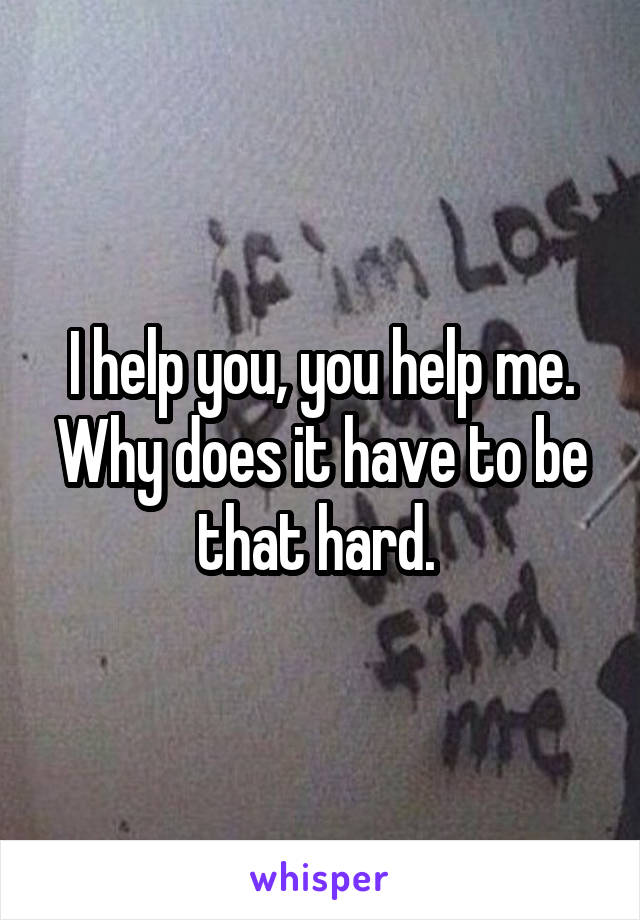 I help you, you help me. Why does it have to be that hard.