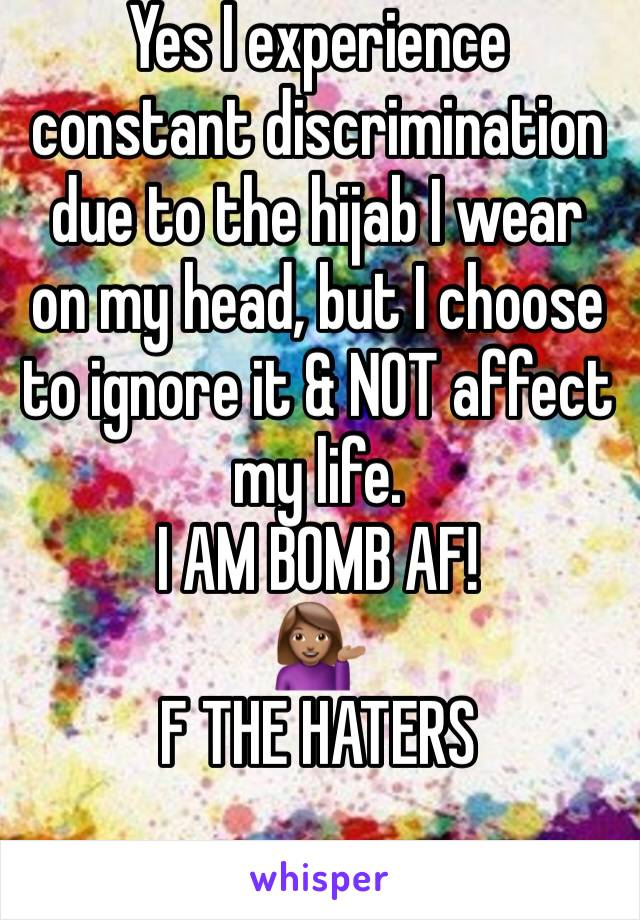 Yes I experience constant discrimination due to the hijab I wear on my head, but I choose to ignore it & NOT affect my life.  I AM BOMB AF! 💁🏽 F THE HATERS
