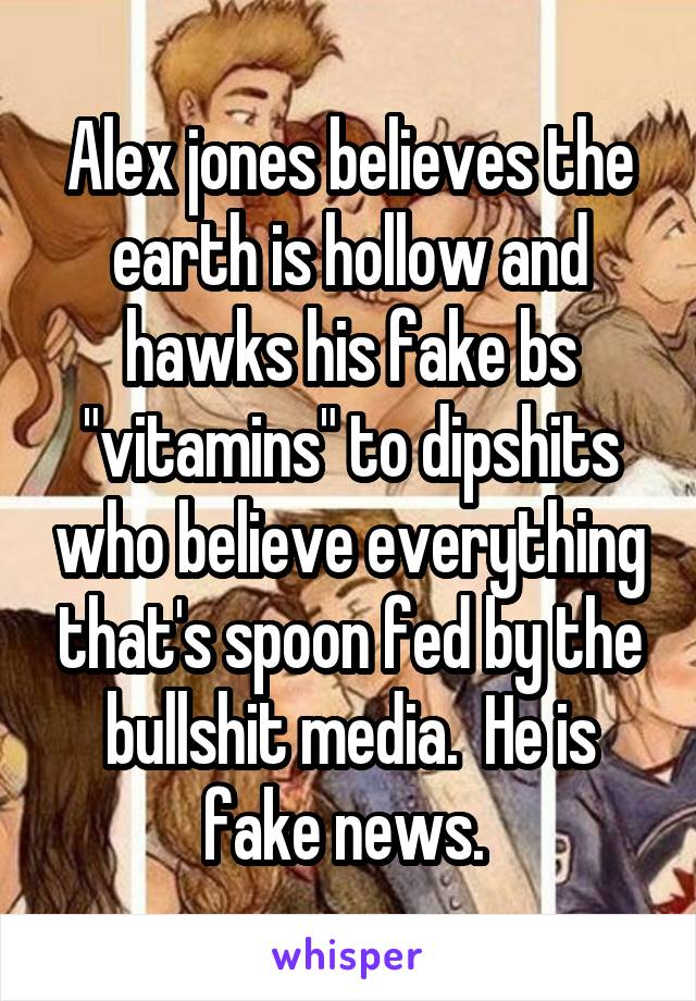 """Alex jones believes the earth is hollow and hawks his fake bs """"vitamins"""" to dipshits who believe everything that's spoon fed by the bullshit media.  He is fake news."""
