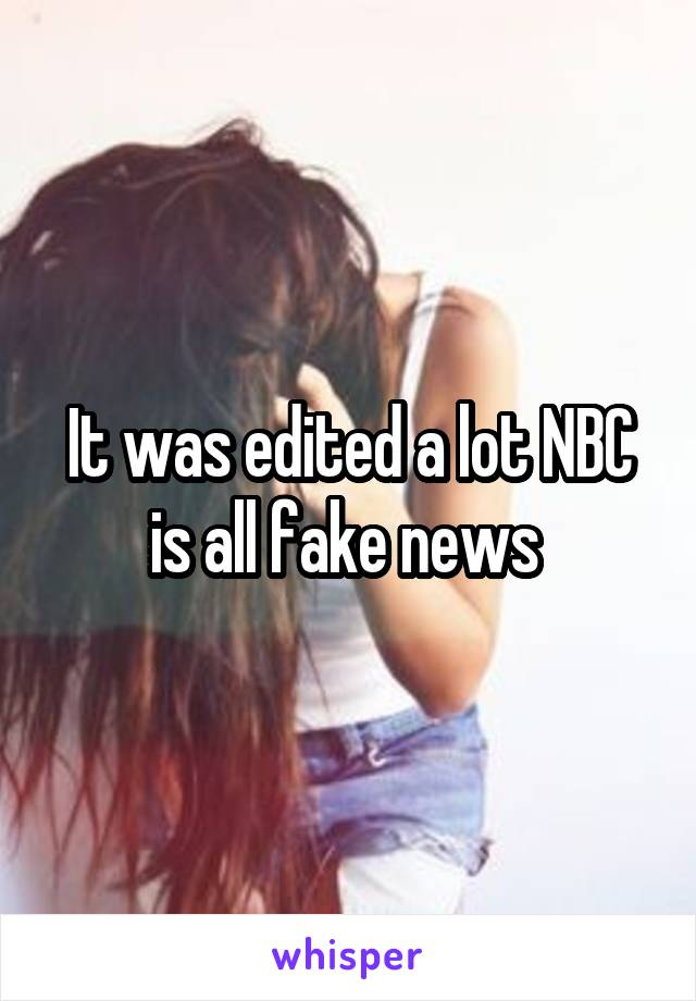 It was edited a lot NBC is all fake news
